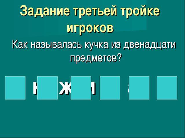 Задание третьей тройке игроков Как называлась кучка из двенадцати предметов?...