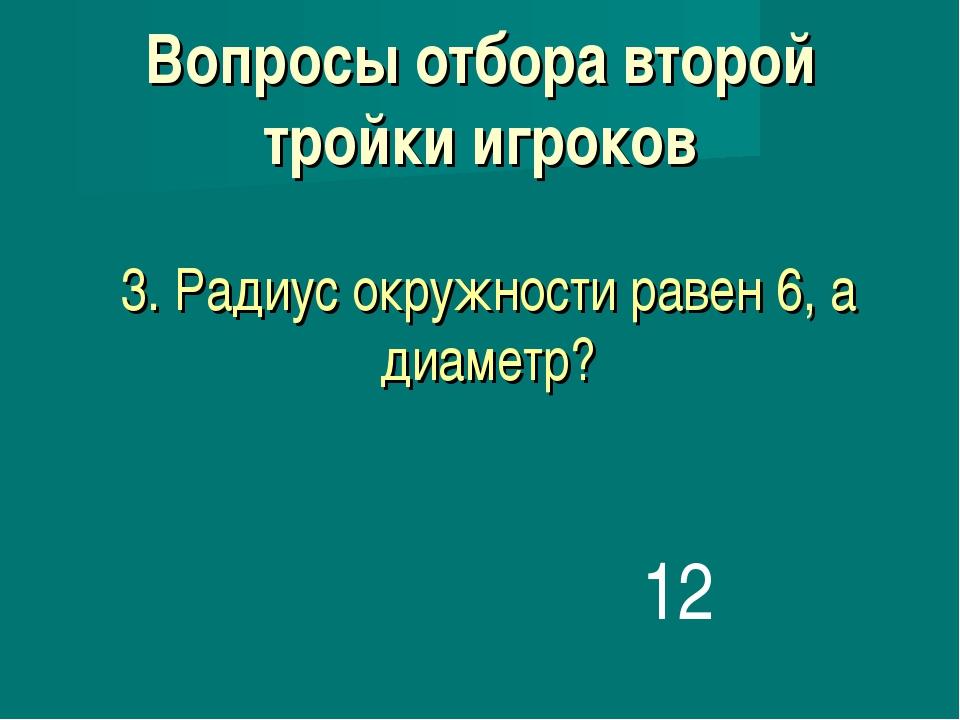 3. Радиус окружности равен 6, а диаметр? 12 Вопросы отбора второй тройки игро...