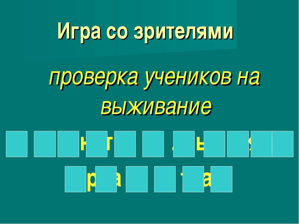 Игра со зрителями проверка учеников на выживание к о н т р о л ь н а я р а б...