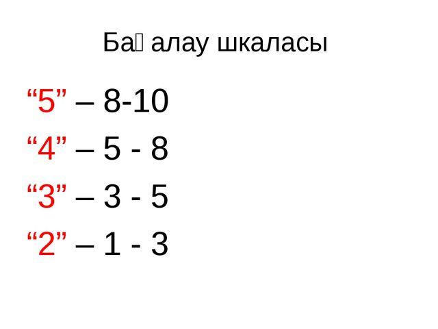 """Бағалау шкаласы """"5"""" – 8-10 """"4"""" – 5 - 8 """"3"""" – 3 - 5 """"2"""" – 1 - 3"""