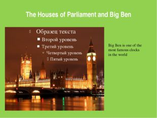 The Houses of Parliament and Big Ben Big Ben is one of the most famous clocks