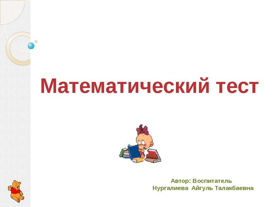 Математический тест Автор: Воспитатель Нургалиева Айгуль Талакбаевна