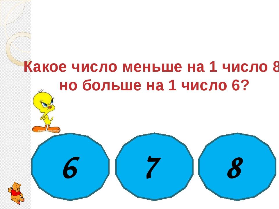 Какое число меньше на 1 число 8, но больше на 1 число 6? 6 7 8