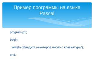 program p1; begin writeln ('Введите некоторое число с клавиатуры'); end. Прим