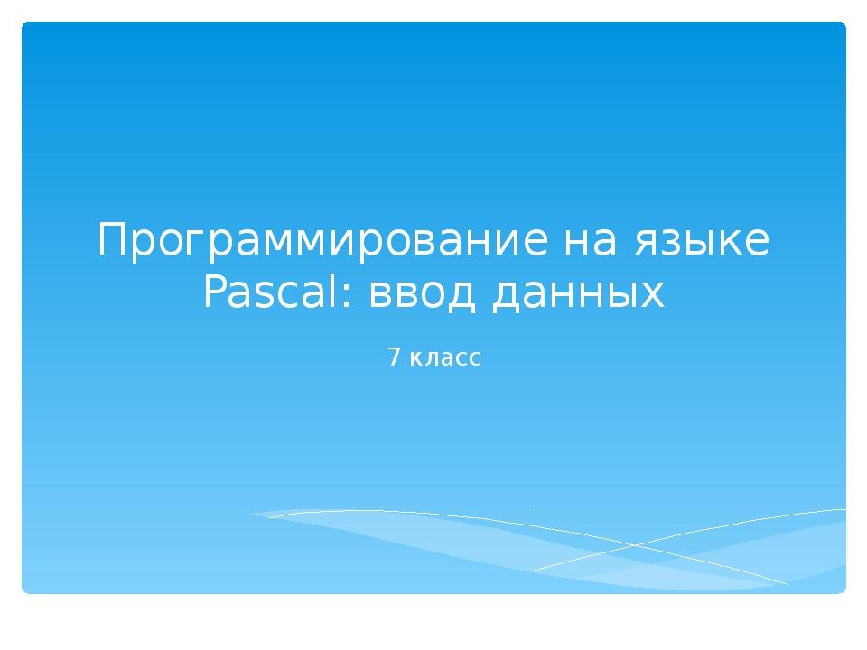 Программирование на языке Pascal: ввод данных 7 класс