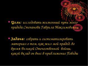 Цель: исследовать жизненный путь моего прадеда Степанова Гаврила Максимовича