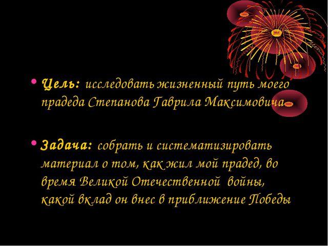 Цель: исследовать жизненный путь моего прадеда Степанова Гаврила Максимовича...