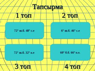 Тапсырма 1 топ 2 топ 3 топ 4 топ 72º ш.б. 48º с.е 60º б.б. 66º о.е. 6º ш.б.