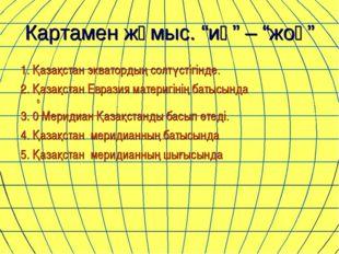 """Картамен жұмыс. """"иә"""" – """"жоқ"""" 1. Қазақстан экватордың солтүстігінде. 2. Қазақс"""
