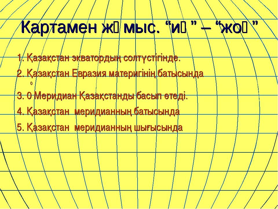 """Картамен жұмыс. """"иә"""" – """"жоқ"""" 1. Қазақстан экватордың солтүстігінде. 2. Қазақс..."""