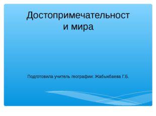 Достопримечательности мира Подготовила учитель географии: Жабыкбаева Г.Б.
