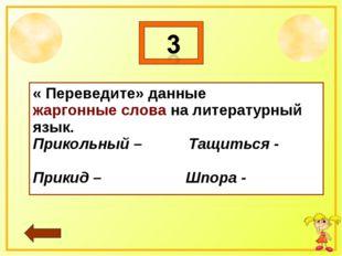 * « Переведите» данные жаргонные слова на литературный язык. Прикольный – Тащ
