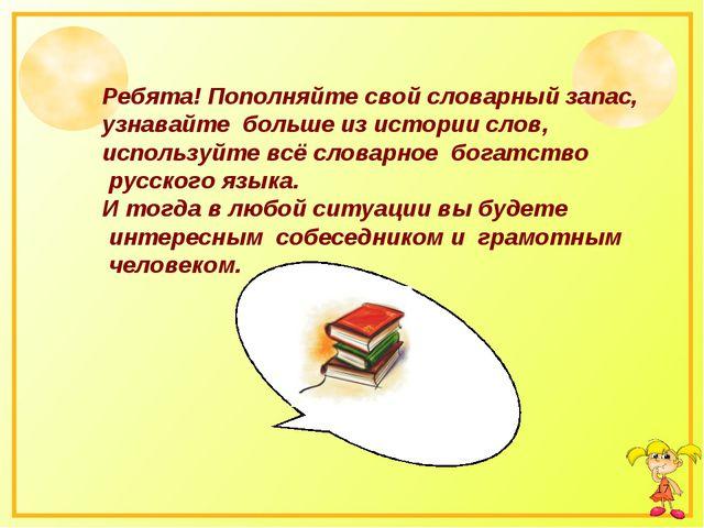 * Ребята! Пополняйте свой словарный запас, узнавайте больше из истории слов,...