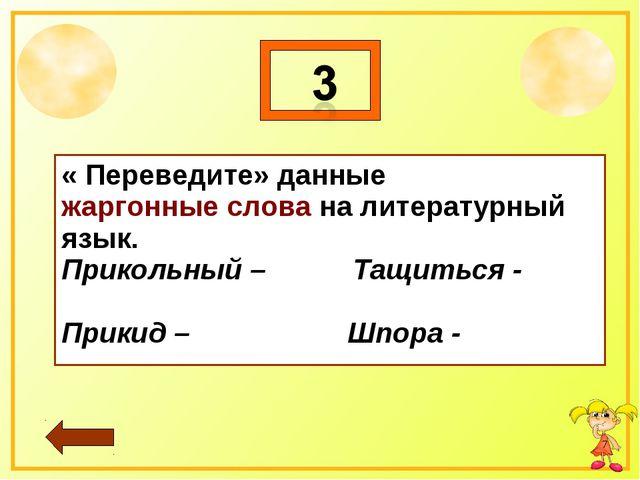 * « Переведите» данные жаргонные слова на литературный язык. Прикольный – Тащ...