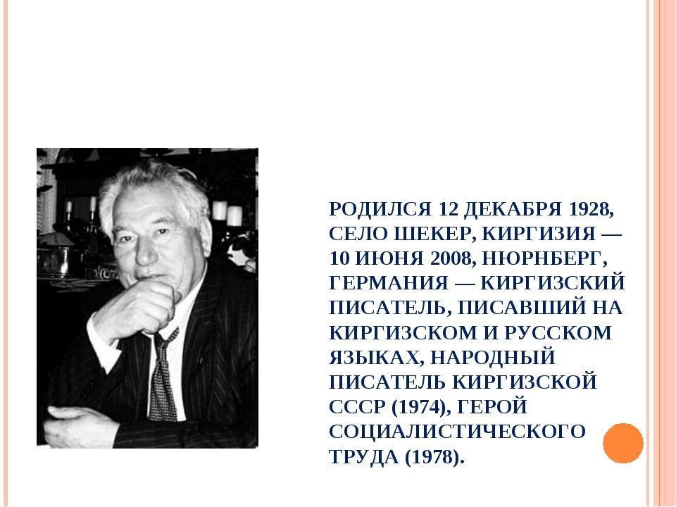РОДИЛСЯ 12 ДЕКАБРЯ 1928, СЕЛО ШЕКЕР, КИРГИЗИЯ — 10 ИЮНЯ 2008, НЮРНБЕРГ, ГЕРМ...