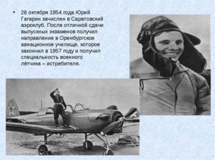 * 26 октября 1954 года Юрий Гагарин зачислен в Саратовский аэроклуб. После от