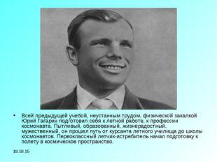 * Всей предыдущей учебой, неустанным трудом, физической закалкой Юрий Гагарин