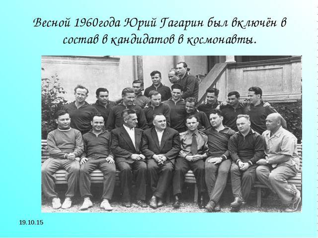 * Весной 1960года Юрий Гагарин был включён в состав в кандидатов в космонавты.