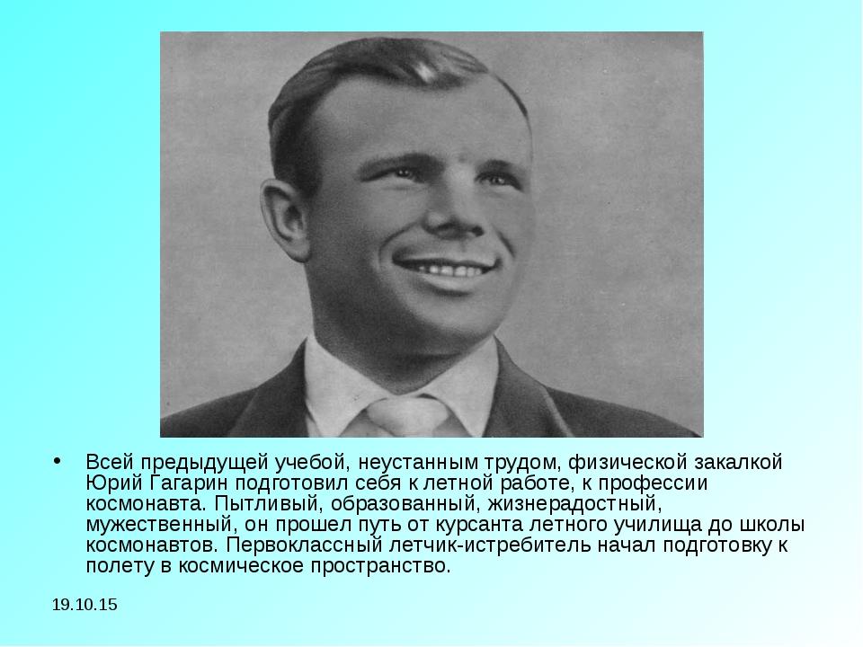 * Всей предыдущей учебой, неустанным трудом, физической закалкой Юрий Гагарин...