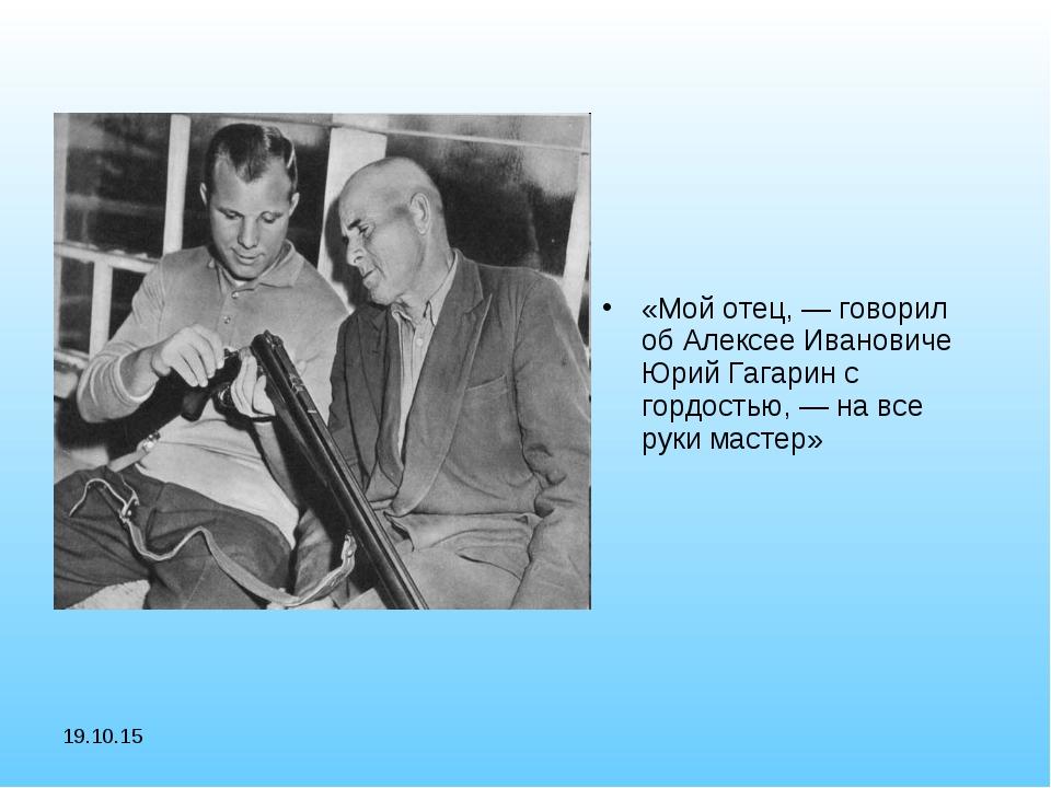 * «Мой отец, — говорил об Алексее Ивановиче Юрий Гагарин с гордостью, — на вс...