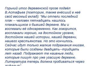 Горький итог деревенской прозе подвёл В.Астафьев (повторим, также внёсший в н