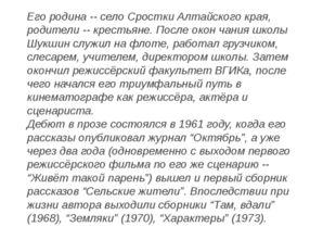 Его родина -- село Сростки Алтайского края, родители -- крестьяне. После окон