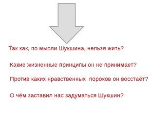 Так как, по мысли Шукшина, нельзя жить? Какие жизненные принципы он не приним