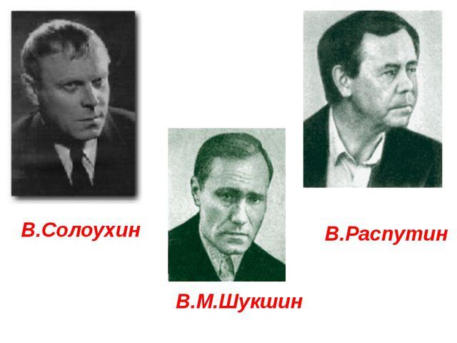 В.М.Шукшин В.Солоухин В.Распутин