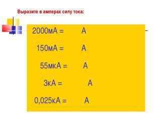 Выразите в амперах силу тока: 2000мА = А 150мА = А 55мкА = А 3кА = А 0,025кА
