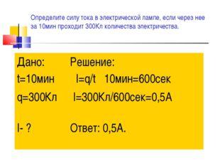 Определите силу тока в электрической лампе, если через нее за 10мин проходит