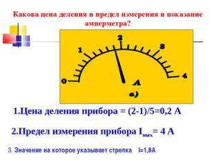 Какова цена деления и предел измерения и показание амперметра? 1.Цена деления