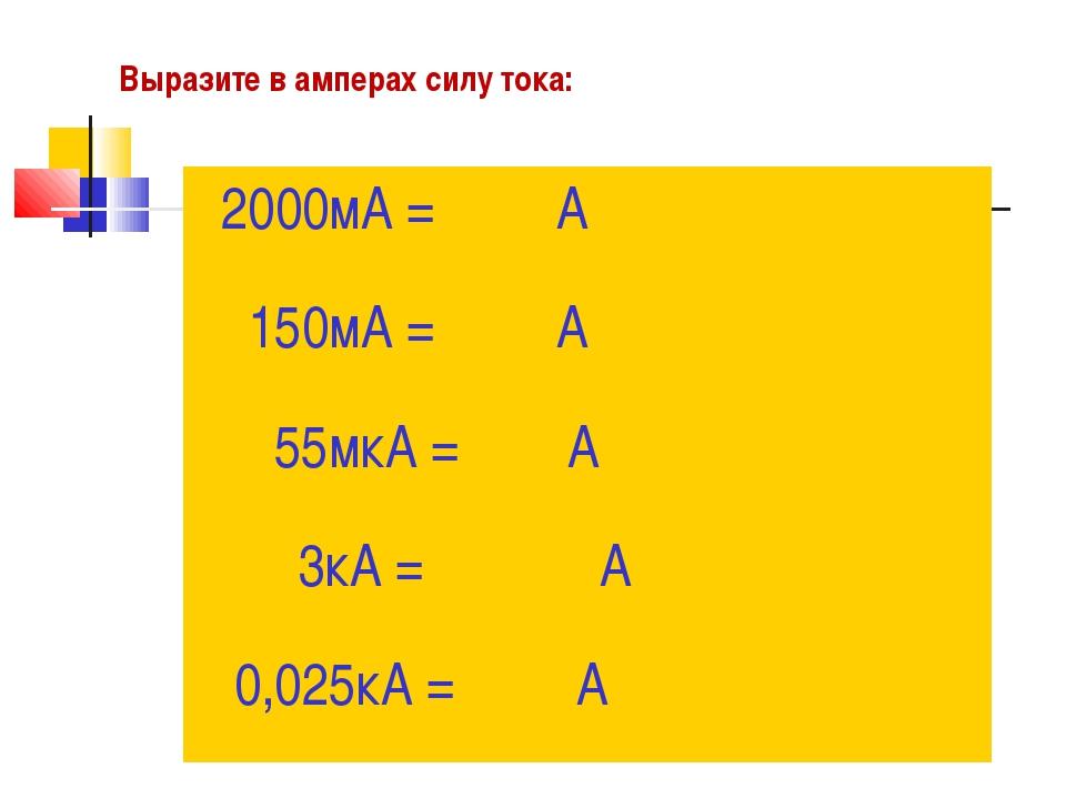 Выразите в амперах силу тока: 2000мА = А 150мА = А 55мкА = А 3кА = А 0,025кА...