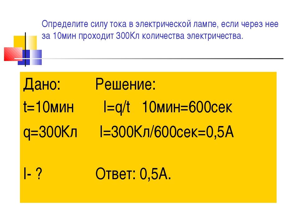 Определите силу тока в электрической лампе, если через нее за 10мин проходит...