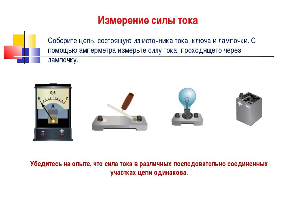 Измерение силы тока Соберите цепь, состоящую из источника тока, ключа и лампо...