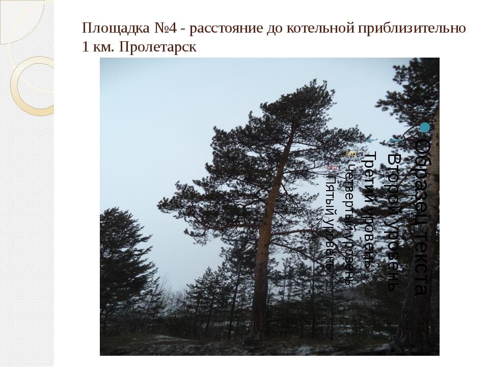 Площадка №4 - расстояние до котельной приблизительно 1 км. Пролетарск