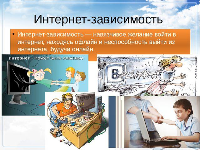 Интернет-зависимость Интернет-зависимость— навязчивое желание войти в интер...
