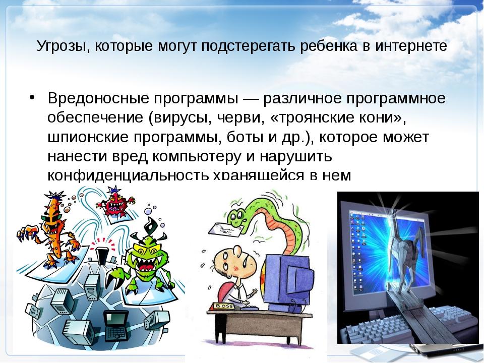 Угрозы, которые могут подстерегать ребенка в интернете Вредоносные программы...