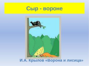 Сыр - вороне И.А. Крылов «Ворона и лисица»