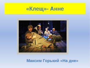 «Клещ»- Анне Максим Горький «На дне»