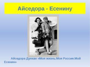 Айседора - Есенину Айседора Дункан «Моя жизнь.Моя Россия.Мой Есенин»