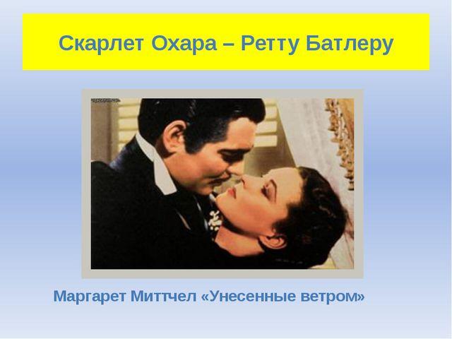Скарлет Охара – Ретту Батлеру Маргарет Миттчел «Унесенные ветром»