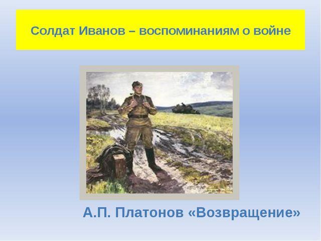 Солдат Иванов – воспоминаниям о войне А.П. Платонов «Возвращение»