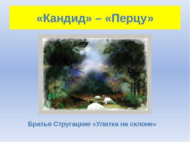 «Кандид» – «Перцу» Братья Стругацкие «Улитка на склоне»