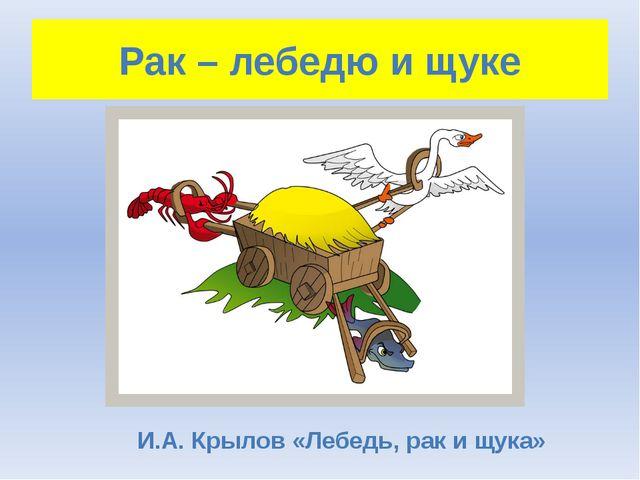 Рак – лебедю и щуке И.А. Крылов «Лебедь, рак и щука»