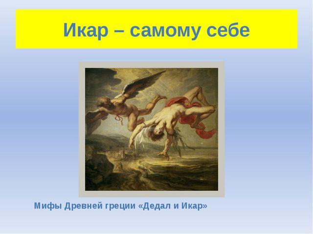 Икар – самому себе Мифы Древней греции «Дедал и Икар»