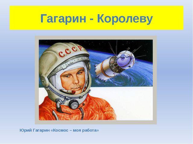 Гагарин - Королеву Юрий Гагарин «Космос – моя работа»