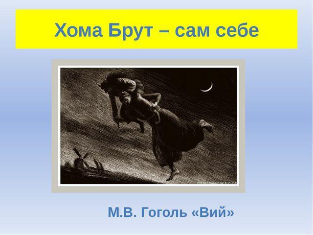Хома Брут – сам себе М.В. Гоголь «Вий»