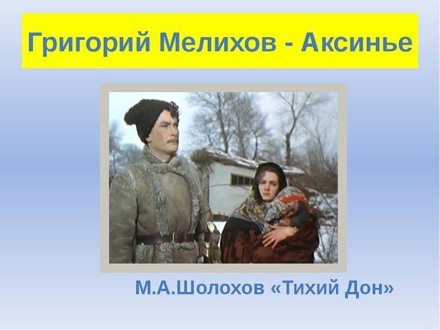 Григорий Мелихов - Аксинье М.А.Шолохов «Тихий Дон»