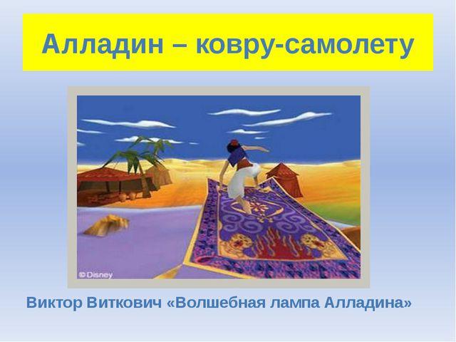 Алладин – ковру-самолету Виктор Виткович «Волшебная лампа Алладина»