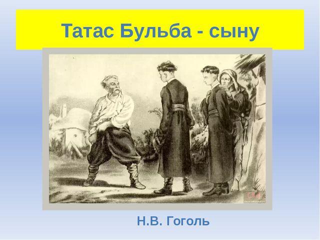 Татас Бульба - сыну Н.В. Гоголь